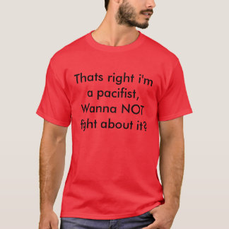 Thats right i'm a pacifist, Wanna NOT fight abo... T-Shirt