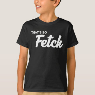 That's so Fetch Print T-Shirt