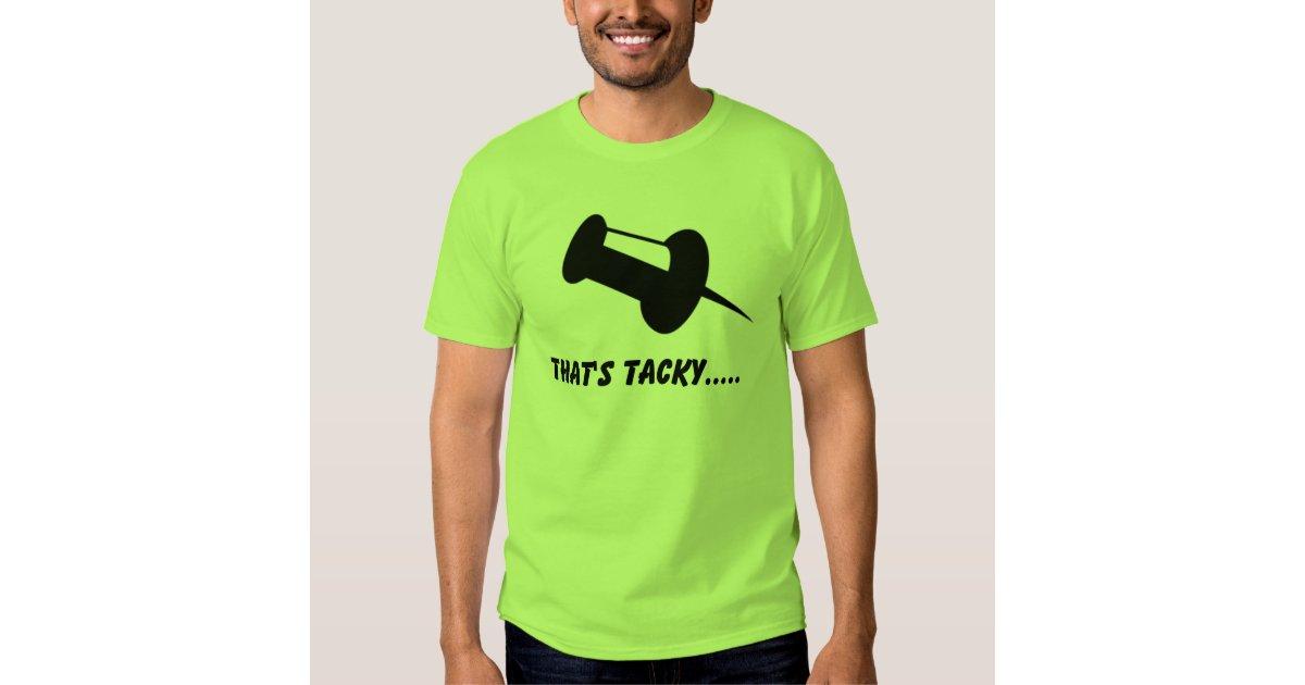 Thats tacky t shirt zazzle for Tacky t shirt ideas