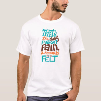 That's the thing about pain, It demands to be felt T-Shirt