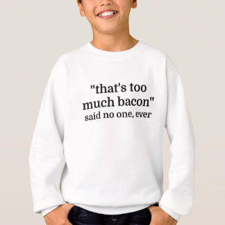 That's too much bacon - said no one, ever sweatshirt