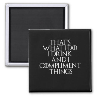 That's what i do i drink and i Compliment things Magnet