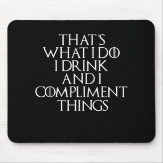 That's what i do i drink and i Compliment things Mouse Pad