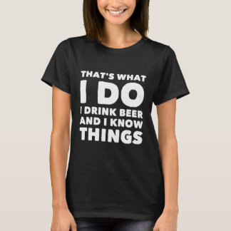 That's what I do I drink beer and I know things T-Shirt