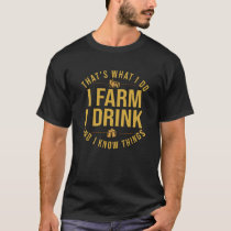 That's What I Do I Farm I Drink And I Know Things T-Shirt