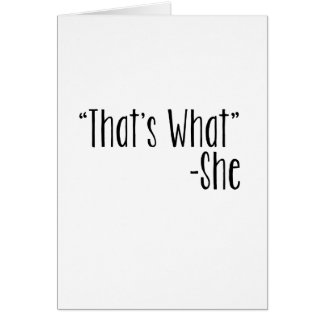 """""""That's What"""" -She Greeting Cards"""