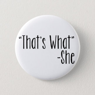 """""""That's What"""" -She Pinback Button"""