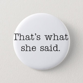 That's what she said. button
