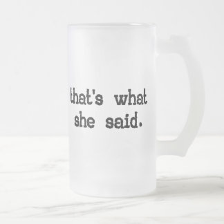 THAT'S WHAT SHE SAID FROSTED GLASS BEER MUG
