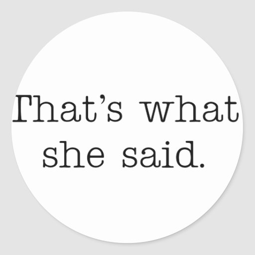 That's what she said. round sticker