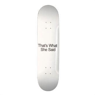 That's What She Said Skateboard Deck