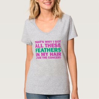 That's Why I Got All These Feathers In My Hair T-Shirt