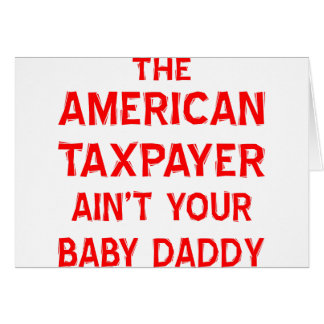 The American Taxpayer Ain't Your Baby Daddy Cards
