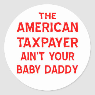 The American Taxpayer Ain't Your Baby Daddy Classic Round Sticker