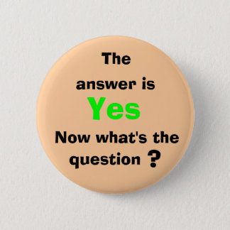 The, answer is, Yes, Now what's ... Pinback Button