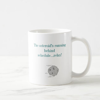 The asteroid's running behind schedule...... coffee mug
