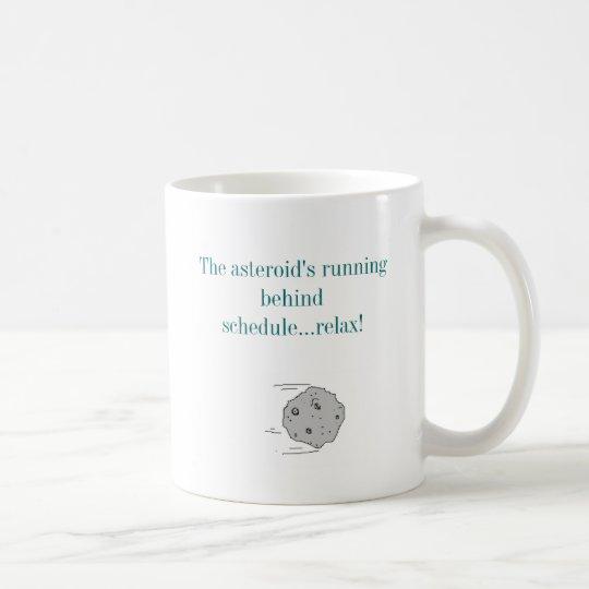 The asteroid's running behind schedule...... coffee mug