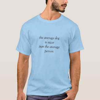 The Average Dog is Nicer Than the Average Person T-Shirt