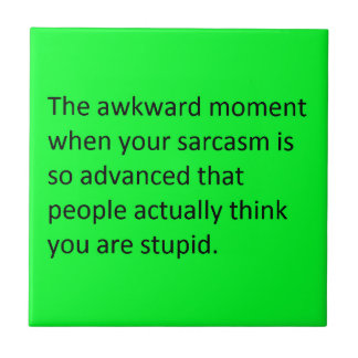 THE AWKWARD MOMENT WHEN YOUR SARCASM IS SO GOOD PE CERAMIC TILE