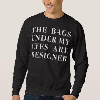 the bags under my eyes are designer pull over sweatshirts