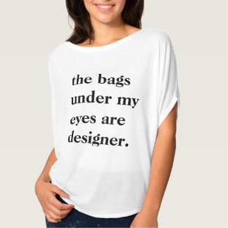 """""""The Bags Under My Eyes Are Designer"""" Slouchy Tee"""