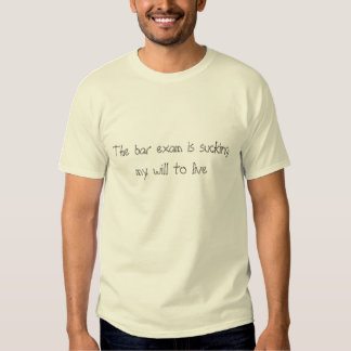 The bar exam is sucking my will to live shirt