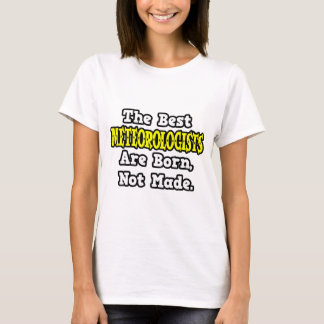 The Best Meteorologists Are Born, Not Made T-Shirt