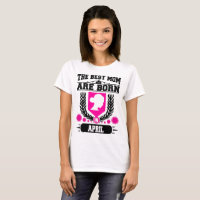 THE BEST MOM ARE BORN IN APRIL T-Shirt