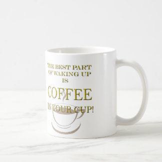 THE BEST PART OF WAKING UP IS COFFEE IN YOUR CUP! COFFEE MUG