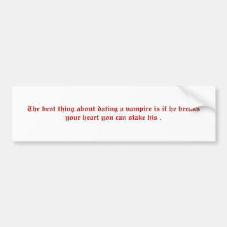 The best thing about dating a vampire is if he ... bumper sticker