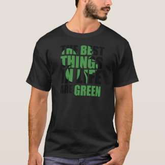The Best Things in Life Are Green T-Shirt