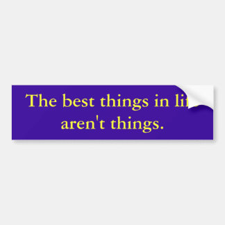 The best things in life aren't things. bumper sticker