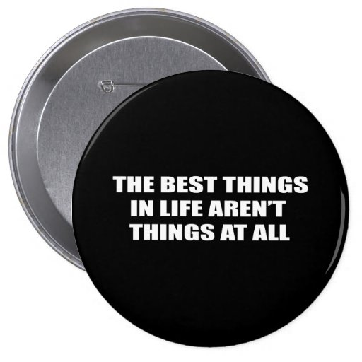 The best things in life aren't things 4 inch round button