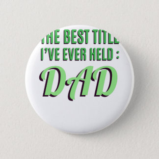 The Best Title I've Ever Held Is Dad Pinback Button