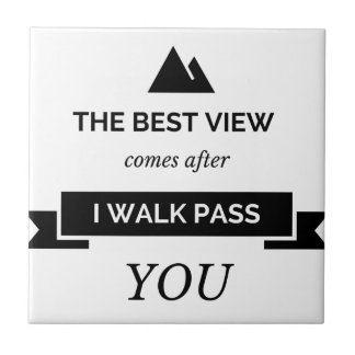 The best view is when I walk pass you Tile