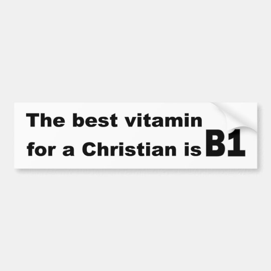 The best vitamin for a christian is b1 bumper sticker