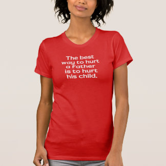 The Best Way To Hurt A Father Is To Hurt His Child T Shirt