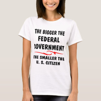 The Bigger Fed-Gov The Smaller The U.S. Citizen T-Shirt