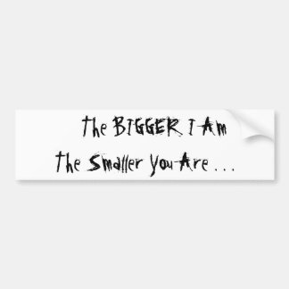 The BIGGER I Am The Smaller You Are . . . Bumper Sticker