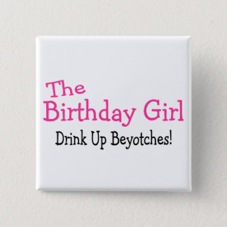 The Birthday Girl Drink Up Beyotches Pinback Button