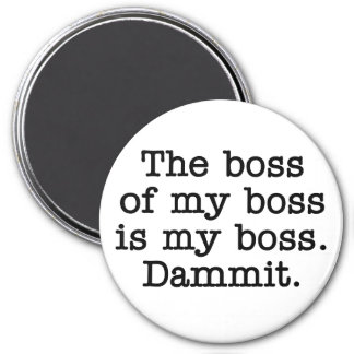 The boss of my boss is my 3 inch round magnet