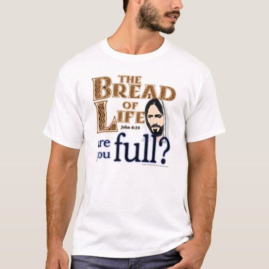 The Bread of Life Are You Full? - T-Shirt