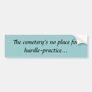 The cemetery's no place for hurdle-practice... bumper stickers