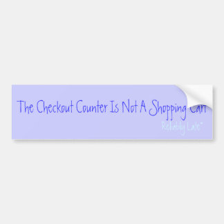 The Checkout Counter Is Not A Shopping Cart, Re... Bumper Sticker