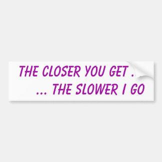 The closer you get ...     ... the slower I go Car Bumper Sticker