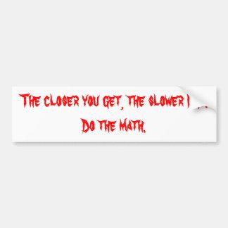 The closer you get, the slower I go. Bumper Sticker