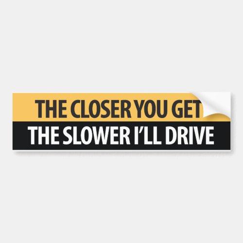 The closer you get the Slower Idrive Bumper Sticker