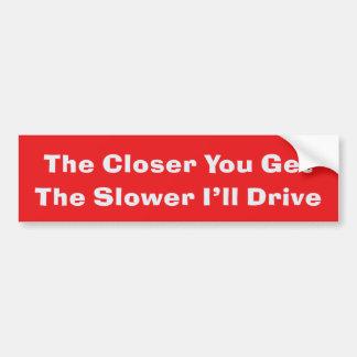 The closer you get The slower I'll drive Car Bumper Sticker