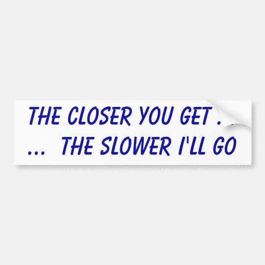 The closer you get ......  the slower I'll go Bumper Sticker
