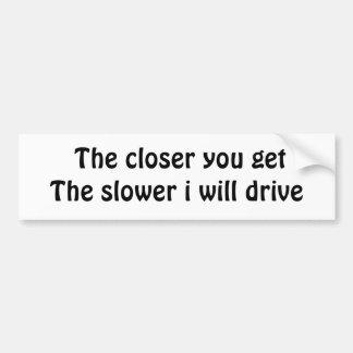 The closer you getThe slower i will drive Car Bumper Sticker